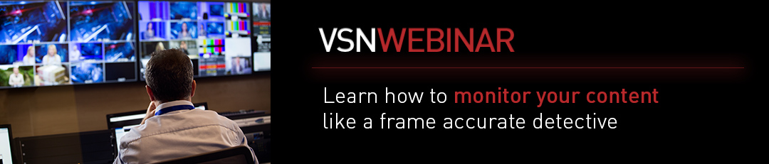 Register now to VSNWEBINAR 'Learn how to monitor your content like a frame accurate detective'.