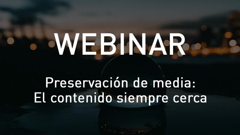 Webinar Preservación de Media: contenido en todas partes y siempre cerca.